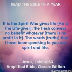 """Reading  1 Samuel 10:1-11:15 John 6:43-71 Psalm 107:1-43 Proverbs 15:1-3 _  The Word of God is spirit and life! Glory to God!  6 That which is born of the flesh is flesh and that which is born of the Spirit is spirit. 7 Do not marvel that I have said to you """"You must be born again.""""  Jesus John 3:67.  For the Word that God speaks is alive and full of power [making it active operative energizing and effective]; it is sharper than any two-edged sword penetrating to the dividi..."""