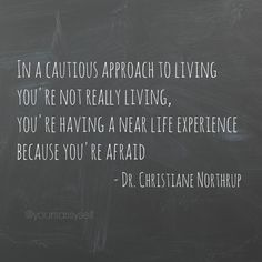 In a cautious approach to living you're not really living, you're having a near life experience because you're afraid - Dr. Christiane Northrup quote - Living Agelessly - YourSassySelf.com