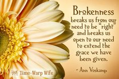 """Brokenness breaks us from our need to be """"right"""" and breaks us open to our need to extend the grace we have been given. - Ann Voskamp"""