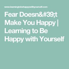 Fear Doesn't Make You Happy | Learning to Be Happy with Yourself