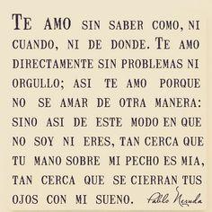 """""""""""Te amo sin saber como, ni cuando, ni de donde.  Te amo directamente sin problemas ni orgullo."""" - Pablo Neruda"""""""