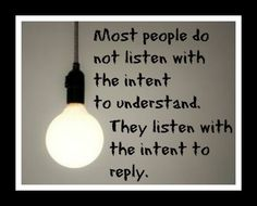 If only we all could learn to listen. Then pause before we reply.