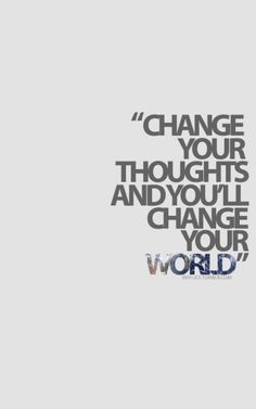 Change your thoughts and you'll change your world.