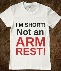 I'M SHORT! NOT AN ARM REST! Ture I hate it when people do that HATE it!