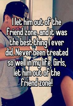 I let him out of the friend zone, and it was the best thing I ever did. Never been treated so well in my life. Girls, let him out of the friend zone!