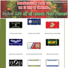 4th Day of Christmas - 15% Off All License Plate Frames 12/3/15  All  : http://www.priorservice.com/millicplat.html Army : http://www.priorservice.com/usarlicplat.html Navy : http://www.priorservice.com/usnavlicplat.html USAF : http://www.priorservice.com/usairforlicp.html USMC : http://www.priorservice.com/usmarcorlicp.html USCG : http://www.priorservice.com/uscoasguarli.html VETS : http://www.priorservice.com/paveliplfr.html Many More to Choose