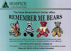 Custom made bears using articles of clothing from loved ones who have died. For further info call: Hospice of the North Coast (760) 431-4100.
