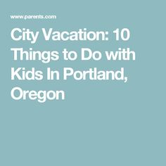 City Vacation: 10 Things to Do with Kids In Portland, Oregon