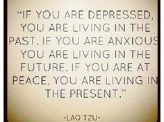 if you are depressed, you are living in the past. if you are anxious you are living in the future. if you are at peace, you are living in the present -Lao Tzu
