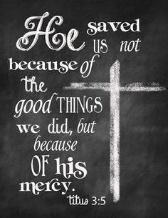Titus 3:5 He saved us not because of the righteous things we had done, but because of his mercy. He saved us through the washing of rebirth and renewal by the Holy Spirit, (NIV)