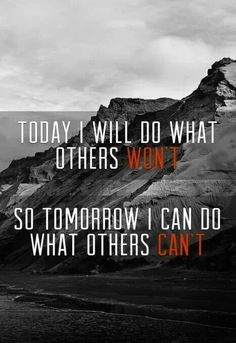 Today I will do what others won't, so tomorrow I can do what others can't. - Sports Motivation Quotes