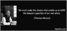 We must make the choices that enable us to fulfill the deepest capacities of our real selves. (Thomas Merton) #quotes #quote #quotations #ThomasMerton