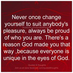 Never once change yourself to suit anybody's pleasure, always be proud of who you are. There's a reason God made you that way, because everyone is unique in the eyes of God.