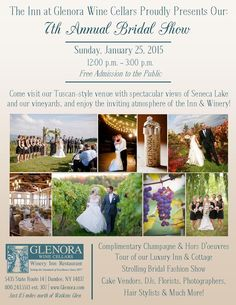 7th Annual Bridal Show at the Inn at  Glenora Wine Cellars 5435 State Route 14 Dundee, NY 14837 To register visit www.glenora.com Sunday, January 25, 2014 - 12:00 to 3:00pm Free Admission to the Public  omplimentary Champagne & Hors D'oeuvres Tour of our Luxury Inn and Cottage Strolling Bridal Fashion Show Cake Vendors, DJs, Florists, Photographers, Hair Stylists & Much More! Come visit our Tuscan Style Venue with spectacular views of Seneca Lake and our Vineyards 800-243-5513…