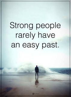 be strong quotes Strong people rarely have an easy past.