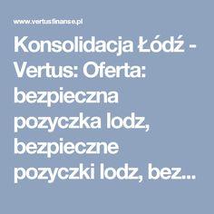 Konsolidacja Łódź - Vertus: Oferta: bezpieczna pozyczka lodz, bezpieczne pozyczki lodz, bezpieczny kredyt lodz, dobry kredyt lodz, konsolidacja, konsolidacja lodz, kredyt bankowy lodz, kredyt dla firm, kredyt dla firmy, kredyt dla firmy lodz, kredyt firmowy, kredyt firmowy lodz, kredyt gotówkowy, kredyt gotówkowy lodz, kredyt konsolidacyjny, kredyt konsolidacyjny lodz, kredyt lodz, kredyt od reki lodz, kredyty firmowe, kredyty firmowe lodz, kredyty gotowkowe, kredyty gotowkowe lodz, kredyty…
