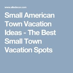 Small American Town Vacation Ideas - The Best Small Town Vacation Spots