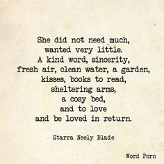She did not need much, wanted very little. A kind word, sincerity, fresh air, clean water, a garden, kisses, books to read, a cosy bed, a fire place and to love and be loved in return.
