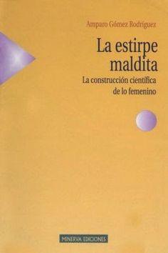 La estirpe maldita : la construcción científica de lo femenino / Amparo Gómez Rodríguez. Madrid : Minerva, 2004. 192 p. Colección: Estudios de la Mujer. ISBN 9788488123480 [2004-06] / ES / ENS / Androcentrismo / Ciencia / Género / Feminidad / Mujeres – Historia / Rol según el sexo