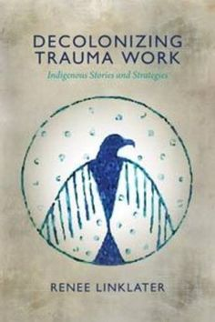 Decolonizing Trauma Work: Indigenous Stories and Strategies: Renee Linklater, Lewis Mehl-Madrona: 9781552666586: Books - Amazon.ca