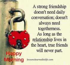 A strong friendship doesn't need daily conversation; doesn't always need togetherness. As long as the relationship lives in the heart, true friends will never part.Lessons Learned In Life True Friendship Quotes, Friend Friendship, Genuine Friendship, Long Distance Friendship Quotes, Friendship Messages, Friendship Lessons, Happy Friendship, Morning Greetings Quotes, Good Morning Quotes