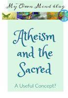 My Own Mind blog: Atheism and the Sacred: A Useful Concept?