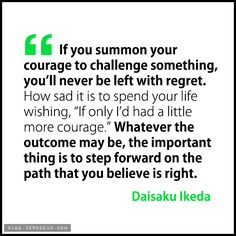 """If you summon your courage to challenge something, you'll never be left with regret. How sad it is to spend your life wishing, 'If only I'd had a little more courage.' Whatever the outcome may be, the important thing is to step forward on the path that you believe is right."" — Daisaku Ikeda"