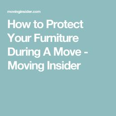 How to Protect Your Furniture During A Move - Moving Insider
