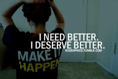i need better. i deserve better.