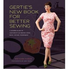 Gertie's New Book for Better Sewing: A Modern Guide to Couture-Style Sewing Using Basic Vintage Techniques by Gretchen Hirsch - me want really bad!!!!!!!!!!!!!!!!