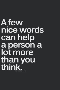 A few nice words can help a person a lot more thank you think. So true.
