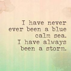 I Have Never Ever Been a Blue Calm Sea. I've Always Been a Storm