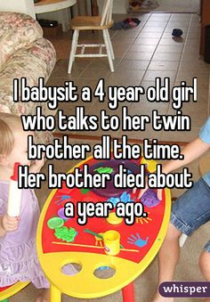I babysit a 4 year old girl who talks to her twin brother all the time. Her brother died about a year ago.
