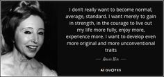 I don't really want to become normal, average, standard. I want merely to gain in strength, in the courage to live out my life more fully, enjoy more, experience more. I want to develop even more original and more unconventional traits - Anais Nin