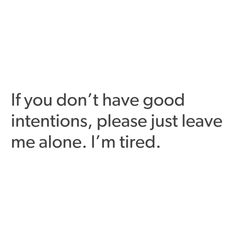 If you don't have good intentions, please just leave me alone. I'm tired.