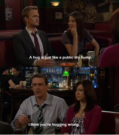 """""""A hug is just like a public dry hump."""" """"I think you're hugging wrong."""" -Barney and Marshall, How I Met Your Mother."""