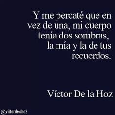 Y me percaté que en vez de una, mi cuerpo tenía dos sombras, la mía y la de tus recuerdos -Víctor de la Hoz.