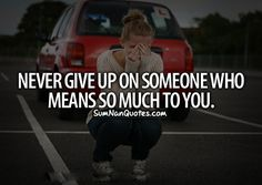 Never give up on someone who means so much to you.    Check More #Quote at http://sumnanquotes.com/random #SumNanQuotes