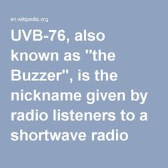 """UVB-76, also known as """"the Buzzer"""", is the nickname given by radio listeners to a shortwave radio station that broadcasts on the frequency 4625kHz.[1][2] It broadcasts a short, monotonous buzz tone(help·info), repeating at a rate of approximately 25 tones per minute, 24 hours per day.[1] Sometimes, the buzzer signal is interrupted and a voice transmission in Russian takes place.[3] The first reports were made of a station on this frequency in 1982.[4] Its origins have been traced to…"""