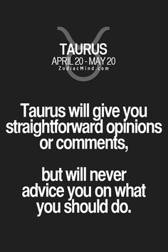 Taurus Are straightforward & honest, but don't presume to tell people what they should do.