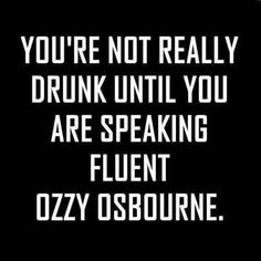 You're not really drunk until you are speaking fluent Ozzy Osbourne. Sarcastic Quotes, Funny Quotes, Life Quotes, Funny Memes, Funny Drinking Quotes, Funny Alcohol Quotes, Drink Quotes, Funny Drinking Shirts, Alcohol Humor