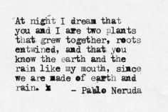 I'm sure all lovahs think that Pablo Neruda poems suit their partners and themselves, and I'm no different. His words feel so personal. Neruda Quotes, Poem Quotes, Words Quotes, Sayings, Pablo Neruda, The Words, My Sun And Stars, Word Porn, Beautiful Words