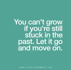 You can't grow if you're still stuck in the past. Let it go and move on.