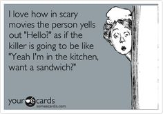 "I love how in scary movies the person yells out ""Hello?"" as if the killer is going to be like ""Yeah I'm in the kitchen, want a sandwich?"" 
