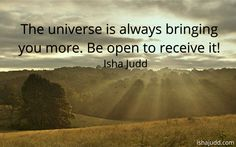 The universe is always bringing you more. Be open to receive it!
