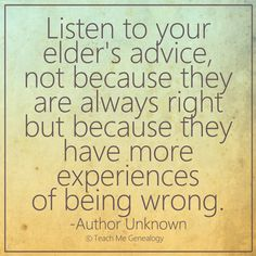 """""""Listen to your elder's advice, not because they are always right but because they have more experiences of being wrong."""" ~ Teach Me Genealogy"""