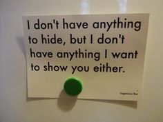 I don't have anything to hide but I don't have anything I want to show you either.