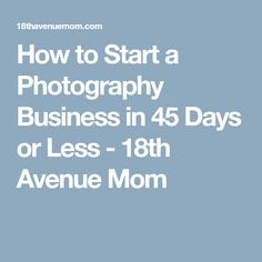 How to Start a Photography Business in 45 Days or Less - 18th Avenue Mom