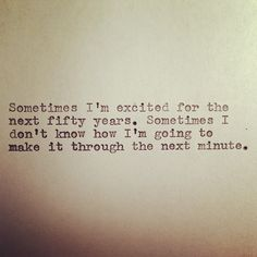 Sometimes I'm excited for the next 50 years - sometimes I don't know how I'm going to make it through the next minute.