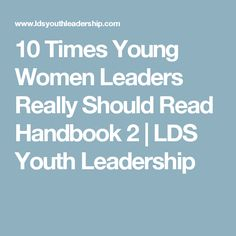 10 Times Young Women Leaders Really Should Read Handbook 2 | LDS Youth Leadership